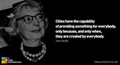 """""""Cities have the capability of providing something for everybody, only because, and only when, they are created by everybody."""" - Jane Jacobs"""