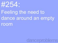 I dance EVERYWHERE when no ones looking, through the living room and down the hallway most of the time!