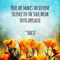 "True art makes the divine silence in the soul break into applause. - Hafiz, persian poet who ""lauded the joys of love and wine but also targeted religious hypocrisy. Hafiz Quotes, Spiritual Quotes, Words Quotes, Spiritual Thoughts, Nice Quotes, Spiritual Guidance, Wisdom Quotes, Positive Quotes, Kahlil Gibran"