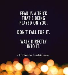 Fear is a trick that's being played on you. Don't fall for it. Walk directly into it.