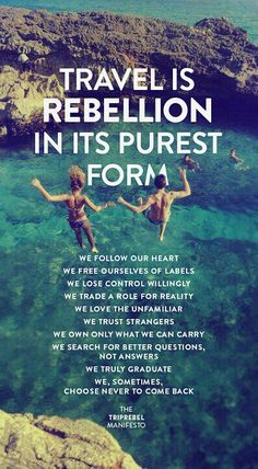 Travel is rebellion in its purest form. We follow our heart. We free ourselves of labels. We lose control willingly. We trade a role for reality. We love the unfamiliar. We trust strangers. We own only what we can carry. We ask for better questions, not answers. We truly graduate. We, sometimes, choose never to come back.