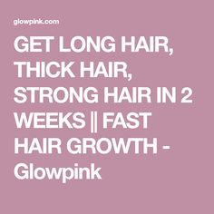 GET LONG HAIR, THICK HAIR, STRONG HAIR IN 2 WEEKS || FAST HAIR GROWTH - Glowpink