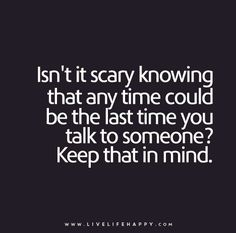 Life Quote: Isn't it scary knowing that any time could be the last time you talk to someone? Keep that in mind.