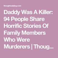 Daddy Was A Killer: 94 People Share Horrific Stories Of Family Members Who Were Murderers | Thought Catalog