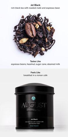 JET BLACK – rich black tea with roasted maté and espresso bean • Tastes Like: espresso beans, hazelnut, sugar cane, steamed milk • Feels Like: breakfast in a roman café