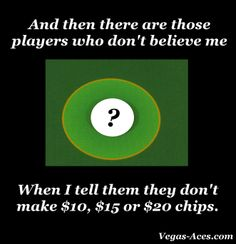 Then they want to argue with me about it! As the Dealer, I would know if I had $10, $15, or $20 chips or not.