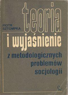 Teoria i wyjaśnienie. Z metodologicznych problemów socjologii, Piotr Sztompka, PWN, 1973, http://www.antykwariat.nepo.pl/teoria-i-wyjasnienie-z-metodologicznych-problemow-socjologii-piotr-sztompka-p-14406.html