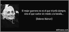 """""""El mejor guerrero no es el que triunfa siempre, sino el que vuelve sin miedo a la batalla...""""  Dolores Ibárruri"""