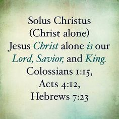 October 18th we reflect on the 4th of the 5 Solas: Christ Alone. Read Colossians 1:15 Acts 4:12 and Hebrews 7:23
