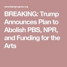 BREAKING: Trump Announces Plan to Abolish PBS, NPR, and Funding for the Arts