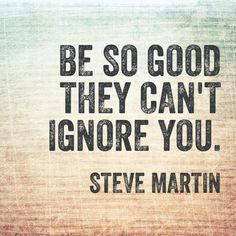 Be so good they can't ignore you. Steve Martin.