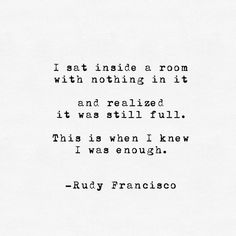 i sat inside a room with nothing in it and realized it was still full. this is when i knew i was enough. rudy francisco.