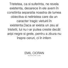 "Emil Cioran - ""Tristetea, ca si suferinta, ne revela existenta, deoarece �n ele avem �n constiinta..."". philosophy, existence, torment, fatality"