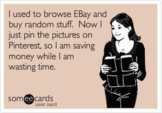 saving money while I am wasting time. @Bonnie S. Bearden  this sounds like you ~ lol