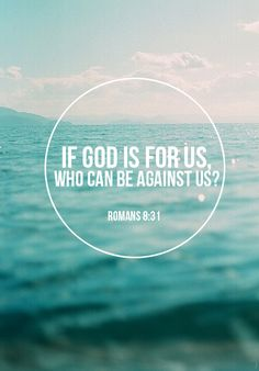 "Romans 8:31 ""If God is for us, who can be against us?"""
