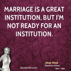 Mae West Quotes About Men | Marriage is a great institution, but I'm not ready for an institution.