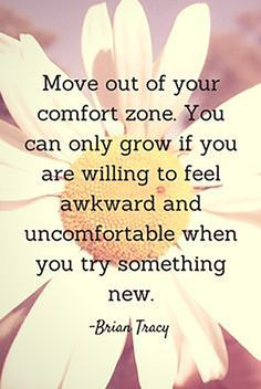 """""""Move out of your comfort zone. You can only grow if you are willing to feel awkward and comfortable when you try something new."""" - Brian Tracy"""