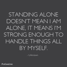 Standing Alone Doesn't Mean I Am Alone, It Means I'm Strong Enough To Handle Things All By Myself. – Unknown – ProGood