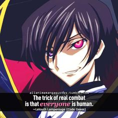 The trick of real combat is that everyone is human. ~Lelouch Lamperouge (Code Geass)