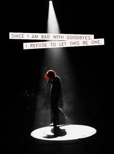 """Since I am bad with goodbyes, I refuse to let this be one."" Gerard Way (quote)"