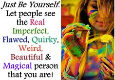 Just Be Yourself! Let people see the Real, Imperfect, Flawed, Quirky, Weird, Beautiful & Magical person that you are!