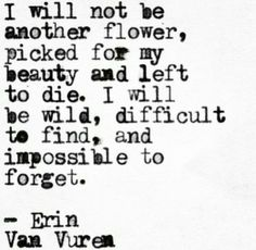 I will not be another flower picked for my beauty and left to die. I will be wild, difficult to find, and impossible to forget.