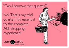 'Can I borrow that quarter?' No! That's my Aldi quarter! It's essential to the complete Aldi shopping experience!