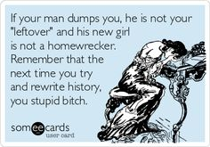 "If your man dumps you, he is not your  ""leftover"" and his new girl  is not a homewrecker.   Remember that the  next time you try  and rewrite history,  you stupid bitch."