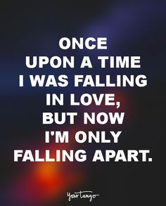 """""""Once upon a time I was falling in love, but now I'm only falling apart."""" — Bonnie Tyler"""
