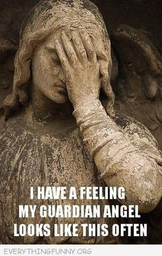 I have a feeling my Guardian Angel looks like this often.