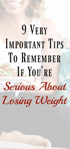 9 Very Important Tips to Remember If You rsquo re Serious About Losing Weight I feel confident saying that everyone who starts the weight loss process does so with the best of intentions. Meaning they want to change their life and are serious about losing weight. Maybe they had a weight loss a-ha moment which resulted in a burst of motivation. Or its possible they just wanted to lose