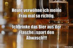 Heute verwöhne ich meine Frau mal so richtig.  Ich trinke das Bier aus der Flasche...spart den Abwasch!!! ... gefunden auf https://www.istdaslustig.de/spruch/2214 #lustig #sprüche #fun #spass