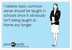 Oh how I wish I could just talk common sense with some of them and forget about math for a day. So many kids are clueless to what is going on around them and what is and is not appropriate to say, do, and/or wear.