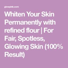 Whiten Your Skin Permanently with refined flour | For Fair, Spotless, Glowing Skin (100% Result)