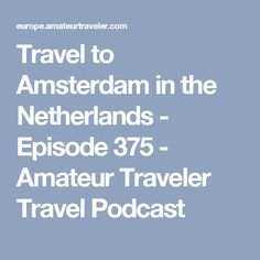 Travel to Amsterdam in the Netherlands - Episode 375 - Amateur Traveler Travel Podcast