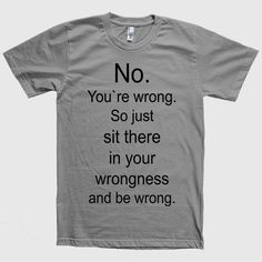 No. You`re wrong. So just sit there and be wrong t-shirt – Shirtoopia funny t shirt