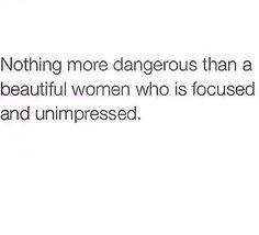 Nothing is more dangerous than a beautiful women who is focused and unimpressed.