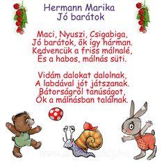 Hermann Marika: Jó barátok  Maci, nyuszi, csigabiga, Jó barátok, ők így hárman. Kedvencük a friss málnalé, És a habos, málnás süti.  Vidám dalokat dalolnak, A labdával jót játszanak. Bátorságról tanúságot, Ők a málnásban találnak.