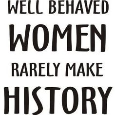 """Well behaved women seldom make history"" - Laurel Thatcher Ulrich #quote #women"