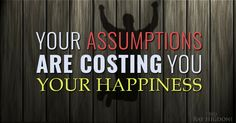 This might be the biggest thief of happiness, those who read this just might change the way they show up in life - http://rayhigdon.com/mlm-tips-assumptions-stories-cost-happiness/