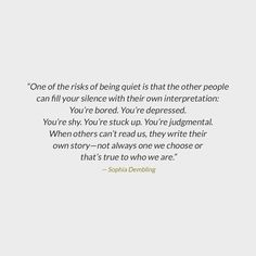 """""""One of the risks of being quiet is that the other people can fill your silence with their own interpretation: You're bored. You're depressed. You're shy. You're stuck up. You're judgmental. When others can't read us, they write their own story—not always one we choose or that's true to who we are."""" -Sophia Dembling's The Introvert's Wa"""