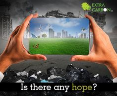Do you believe, is there any hope for a cleaner & greener world? or the will Mankind will consume this earth with it's ever increasing greed.  Know more about the #ExtraCarbon initiative - http://www.extracarbon.com/