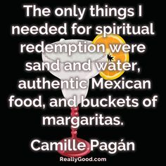 The only things I needed for spiritual redemption were sand and water, authentic Mexican #food, and buckets of ##margaritas. Camille Pagan