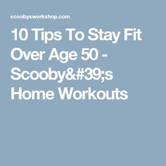 10 Tips To Stay Fit Over Age 50 - Scooby's Home Workouts