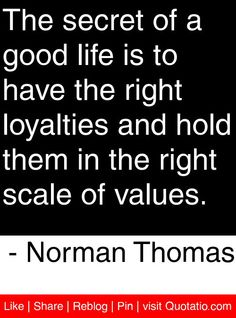 The secret of a good life is to have the right loyalties and hold them in the right scale of values. - Norman Thomas #quotes #quotations