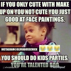 If you're only cute with makeup on you not cute you just good at face paintings, you should do kids parties,  you're talented boo!