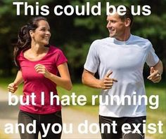 This could be us, but I hate running and you don't exist.