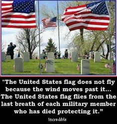 The United States flag does not fly because the wind moves past it. The United States flag flies from the last breath of each military member who has died protecting it.