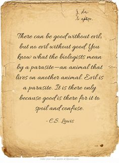 There can be good without evil, but no evil without good.  You know what the biologists mean by a parasite - an animal that lives on another animal.  Evil is a parasite.  It is there only because good is there for it to spoil and confuse.  -C.S. Lewis
