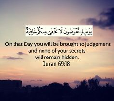 On that Day you will be brought to judgement and none of your secrets will remain hidden  Surah 69. Al-Haqqa, Ayah 18